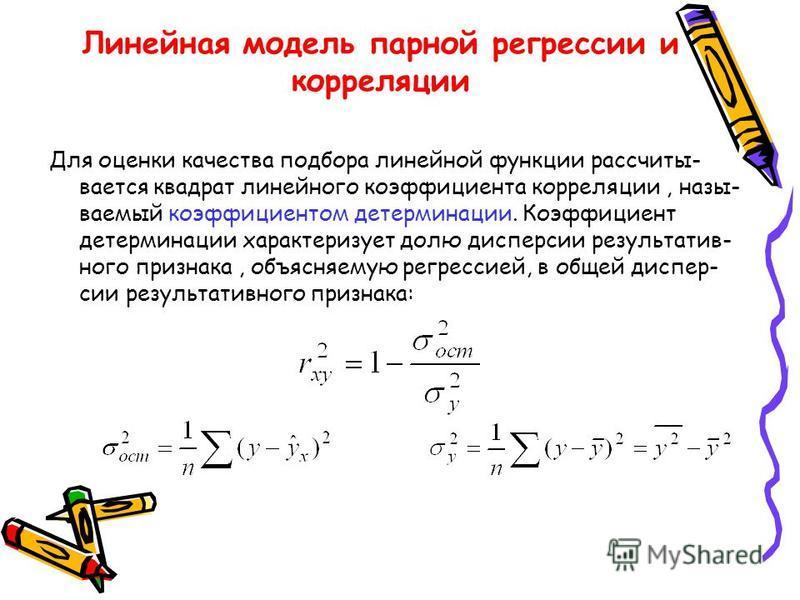 Линейная модель парной регрессии и корреляции Для оценки качества подбора линейной функции рассчиты- вается квадрат линейного коэффициента корреляции, назы- ваемый коэффициентом детерминации. Коэффициент детерминации характеризует долю дисперсии резу