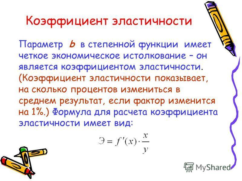 Коэффициент эластичности Параметр b в степенной функции имеет четкое экономическое истолкование – он является коэффициентом эластичности. (Коэффициент эластичности показывает, на сколько процентов измениться в среднем результат, если фактор изменится