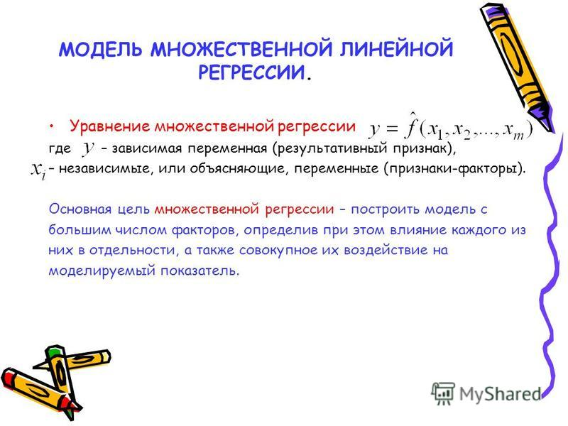 МОДЕЛЬ МНОЖЕСТВЕННОЙ ЛИНЕЙНОЙ РЕГРЕССИИ. Уравнение множественной регрессии где – зависимая переменная (результативный признак), – независимые, или объясняющие, переменные (признаки-факторы). Основная цель множественной регрессии – построить модель с