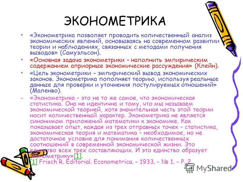 ЭКОНОМЕТРИКА «Эконометрика позволяет проводить количественный анализ экономических явлений, основываясь на современном развитии теории и наблюдениях, связанных с методами получения выводов» (Самуэльсон). «Основная задача эконометрики – наполнить эмпи