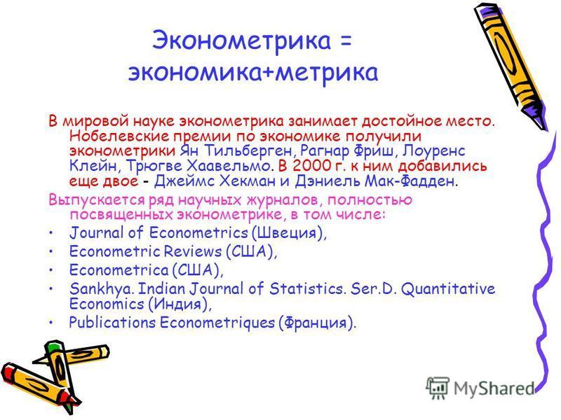 Эконометрика = экономика+метрика В мировой науке эконометрика занимает достойное место. Нобелевские премии по экономике получили эконометрики Ян Тильберген, Рагнар Фриш, Лоуренс Клейн, Трюгве Хаавельмо. В 2000 г. к ним добавились еще двое - Джеймс Хе
