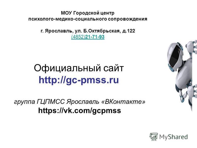 Официальный сайт http://gc-pmss.ru группа ГЦПМСС Ярославль «ВКонтакте» https://vk.com/gcpmss МОУ Городской центр психолого-медико-социального сопровождения г. Ярославль, ул. Б.Октябрьская, д.122 (4852)21-71-93