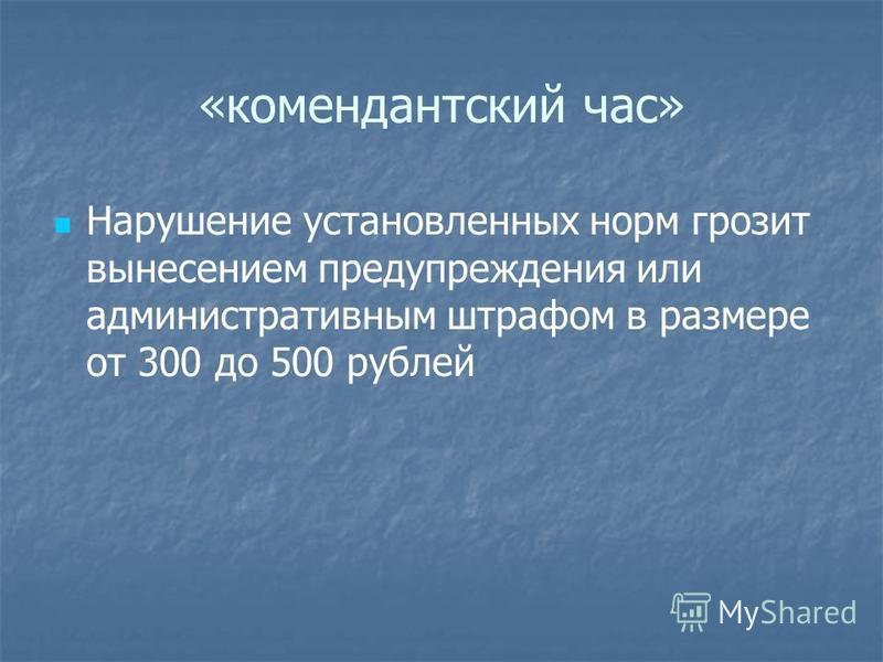 «комендантский час» Нарушение установленных норм грозит вынесением предупреждения или административным штрафом в размере от 300 до 500 рублей