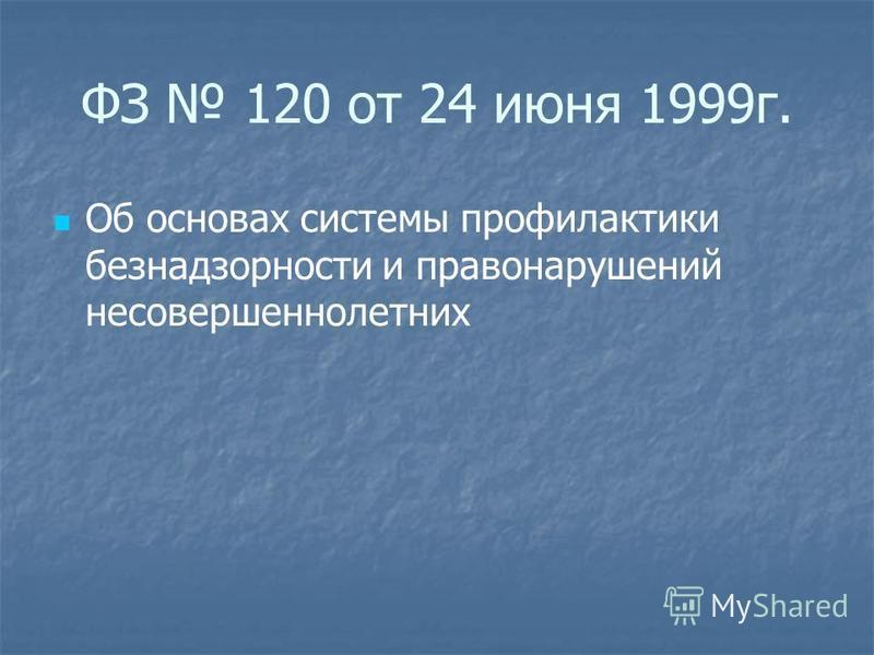 ФЗ 120 от 24 июня 1999 г. Об основах системы профилактики безнадзорности и правонарушений несовершеннолетних