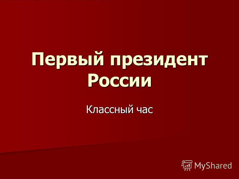 Первый президент России Классный час