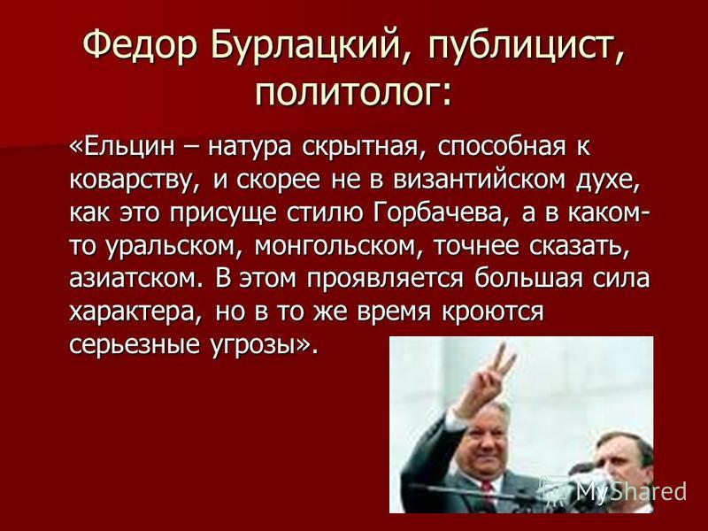 Федор Бурлацкий, публицист, политолог: «Ельцин – натура скрытная, способная к коварству, и скорее не в византийском духе, как это присуще стилю Горбачева, а в каком- то уральском, монгольском, точнее сказать, азиатском. В этом проявляется большая сил