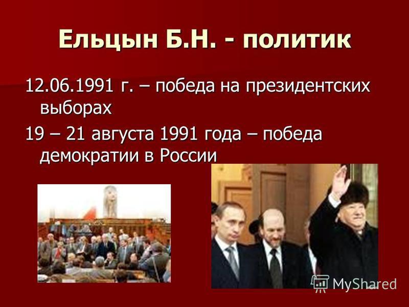 Ельцын Б.Н. - политик 12.06.1991 г. – победа на президентских выборах 19 – 21 августа 1991 года – победа демократии в России