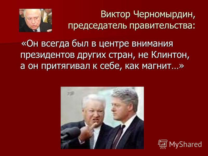 Виктор Черномырдин, председатель правительства: «Он всегда был в центре внимания президентов других стран, не Клинтон, а он притягивал к себе, как магнит…» «Он всегда был в центре внимания президентов других стран, не Клинтон, а он притягивал к себе,
