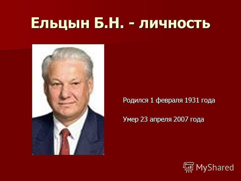 Ельцын Б.Н. - личность Родился 1 февраля 1931 года Умер 23 апреля 2007 года