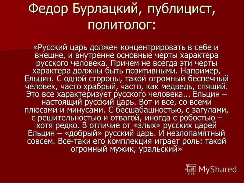 Федор Бурлацкий, публицист, политолог: «Русский царь должен концентрировать в себе и внешне, и внутренне основные черты характера русского человека. Причем не всегда эти черты характера должны быть позитивными. Например, Ельцин. С одной стороны, та