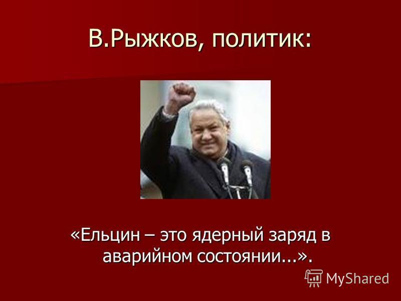В.Рыжков, политик: «Ельцин – это ядерный заряд в аварийном состоянии...».
