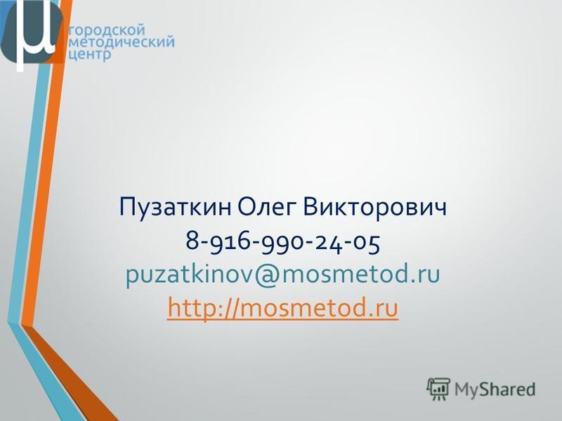 Пузаткин Олег Викторович 8-916-990-24-05 puzatkinov@mosmetod.ru http://mosmetod.ru http://mosmetod.ru