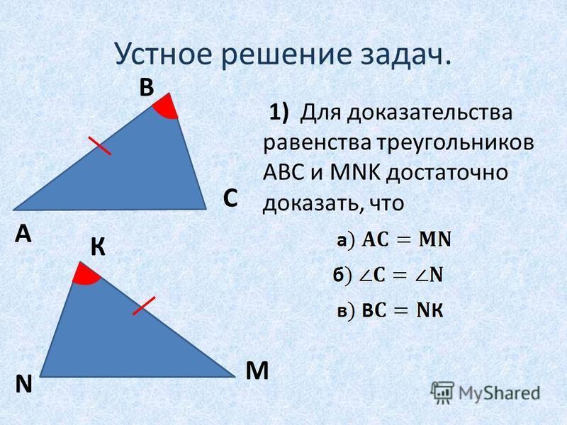 Устное решение задач. A B C М К N 1) Для доказательства равенства треугольников АВС и MNK достаточно доказать, что