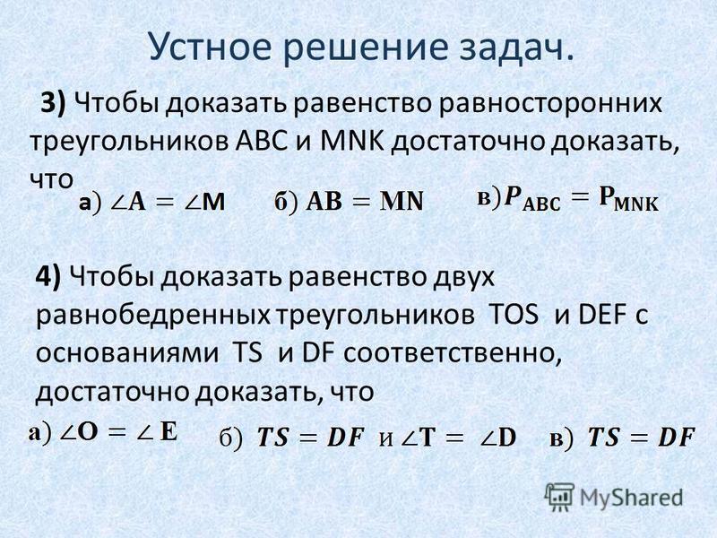 Устное решение задач. 3) Чтобы доказать равенство равносторонних треугольников АВС и MNK достаточно доказать, что 4) Чтобы доказать равенство двух равнобедренных треугольников TOS и DEF с основаниями TS и DF соответственно, достаточно доказать, что
