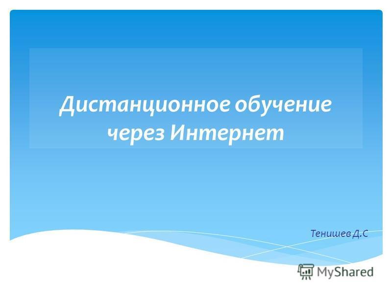 Дистанционное обучение через Интернет Тенишев Д.С