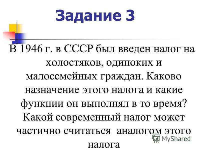 Задание 3 В 1946 г. в СССР был введен налог на холостяков, одиноких и малосемейных граждан. Каково назначение этого налога и какие функции он выполнял в то время? Какой современный налог может частично считаться аналогом этого налога