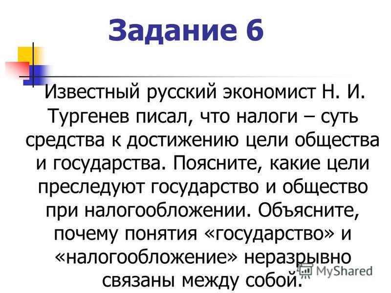 Задание 6 Известный русский экономист Н. И. Тургенев писал, что налоги – суть средства к достижению цели общества и государства. Поясните, какие цели преследуют государство и общество при налогообложении. Объясните, почему понятия «государство» и «на