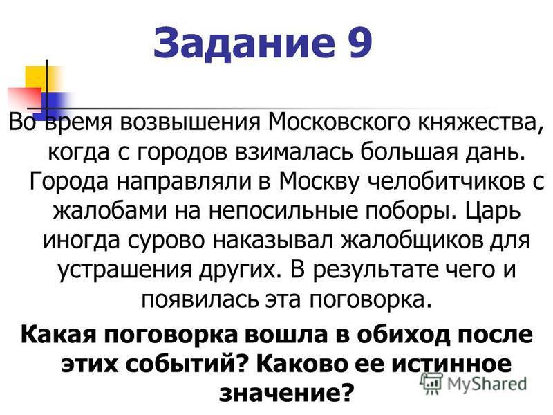 Задание 9 Во время возвышения Московского княжества, когда с городов взималась большая дань. Города направляли в Москву челобитчиков с жалобами на непосильные поборы. Царь иногда сурово наказывал жалобщиков для устрашения других. В результате чего и