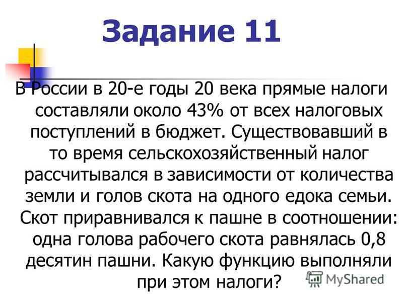 Задание 11 В России в 20-е годы 20 века прямые налоги составляли около 43% от всех налоговых поступлений в бюджет. Существовавший в то время сельскохозяйственный налог рассчитывался в зависимости от количества земли и голов скота на одного едока семь