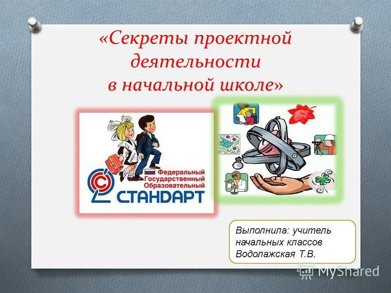 «Секреты проектной деятельности в начальной школе» Выполнила: учитель начальных классов Водолажская Т.В.