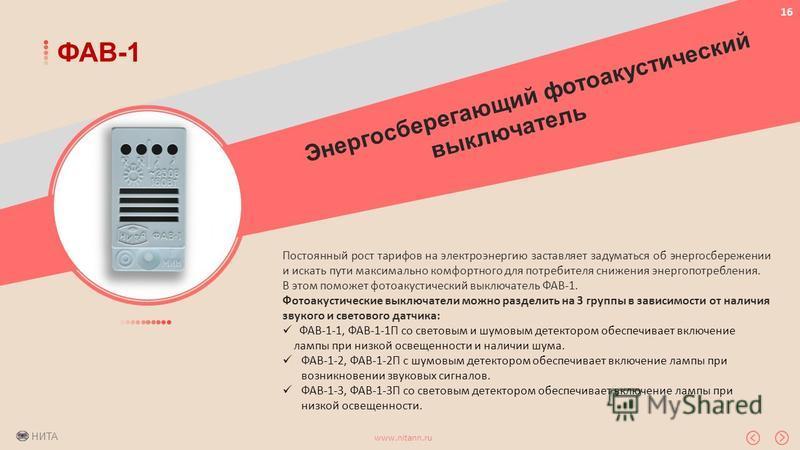 НИТА www.nitann.ru 16 ФАВ-1 Постоянный рост тарифов на электроэнергию заставляет задуматься об энергосбережении и искать пути максимально комфортного для потребителя снижения энергопотребления. В этом поможет фотоакустический выключатель ФАВ-1. Фотоа