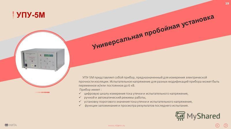 НИТА www.nitann.ru 19 УПУ-5М УПУ-5М представляет собой прибор, предназначенный для измерения электрической прочности изоляции. Испытательное напряжение для разных модификаций прибора может быть переменное и/или постоянное до 6 кВ. Прибор имеет : цифр