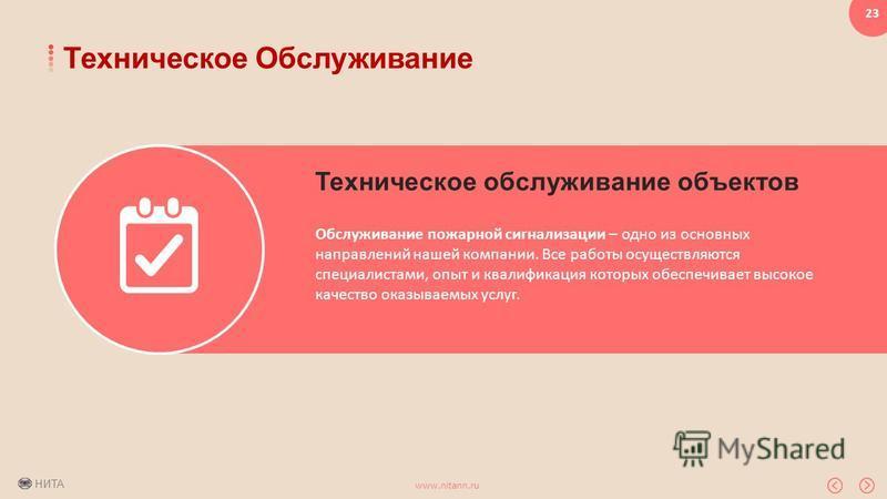 НИТА www.nitann.ru 23 Техническое Обслуживание Техническое обслуживание объектов Обслуживание пожарной сигнализации – одно из основных направлений нашей компании. Все работы осуществляются специалистами, опыт и квалификация которых обеспечивает высок
