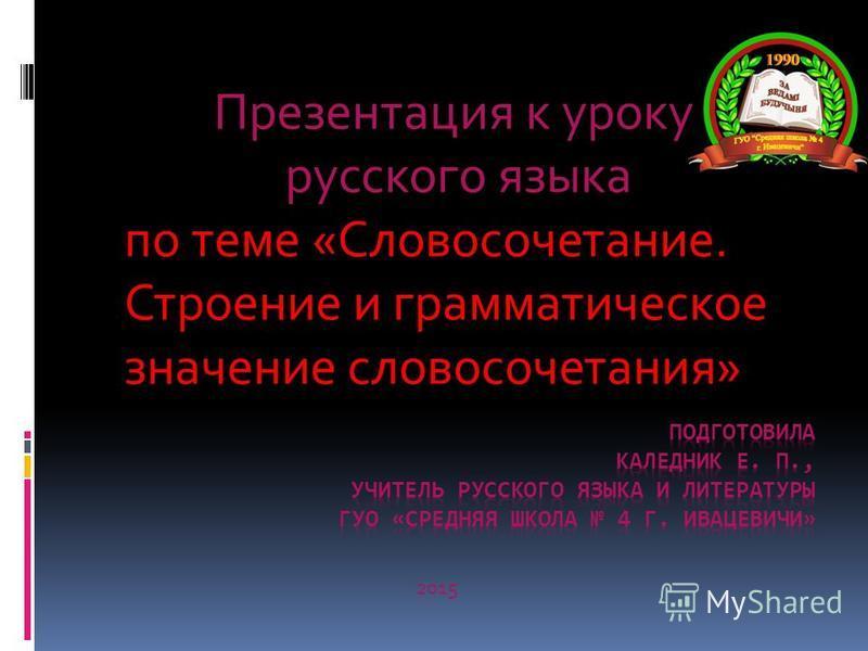 Презентация к уроку русского языка по теме «Словосочетание. Строение и грамматическое значение словосочетания» 2015