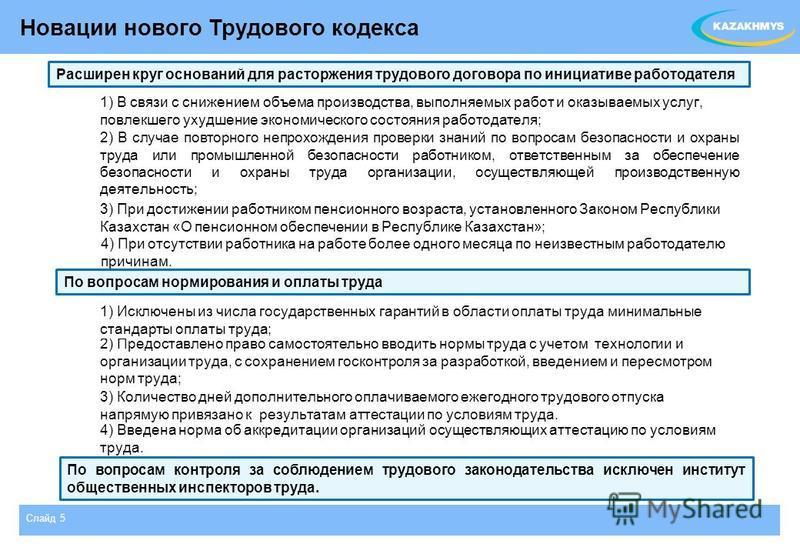 Слайд 5 Новации нового Трудового кодекса 3) При достижении работником пенсионного возраста, установленного Законом Республики Казахстан «О пенсионном обеспечении в Республике Казахстан»; 2) В случае повторного непрохождения проверки знаний по вопроса
