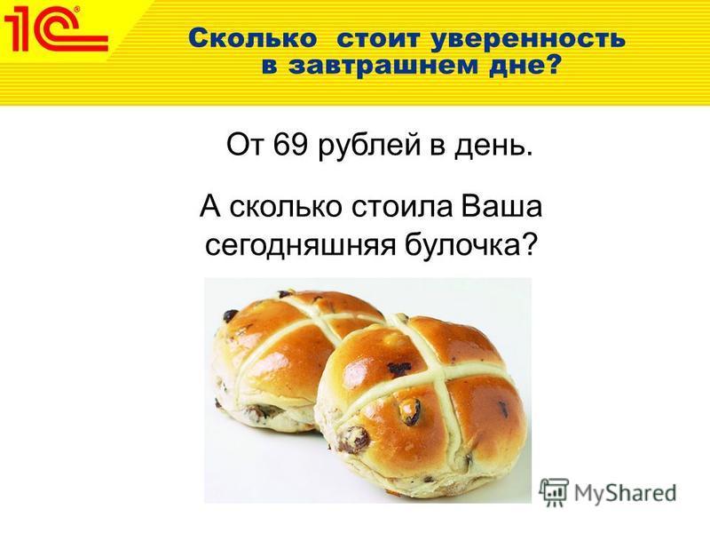 Сколько стоит уверенность в завтрашнем дне? От 69 рублей в день. А сколько стоила Ваша сегодняшняя булочка?