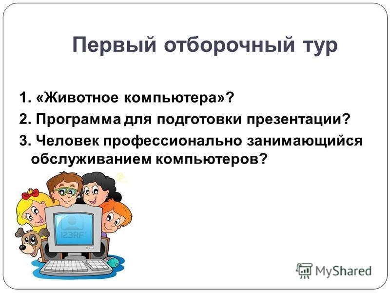 Первый отборочный тур 1. «Животное компьютера»? 2. Программа для подготовки презентации? 3. Человек профессионально занимающийся обслуживанием компьютеров?