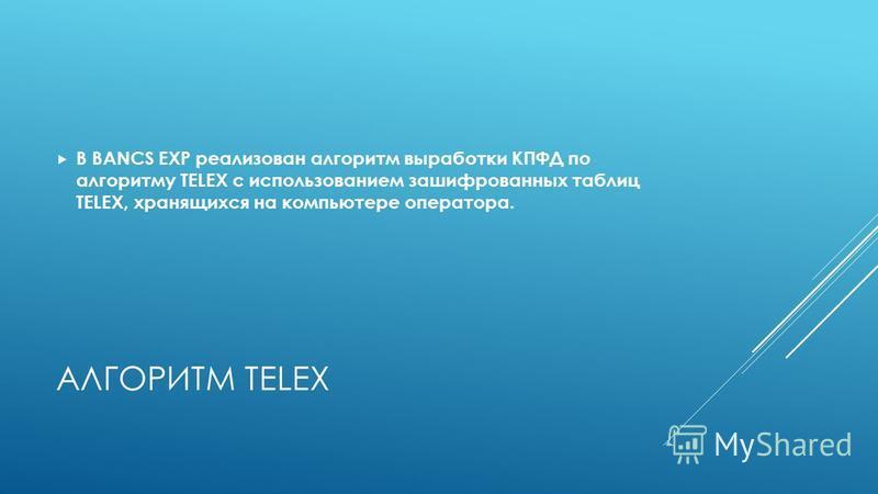 АЛГОРИТМ TELEX В BANCS EXP реализован алгоритм выработки КПФД по алгоритму TELEX с использованием зашифрованных таблиц TELEX, хранящихся на компьютере оператора.