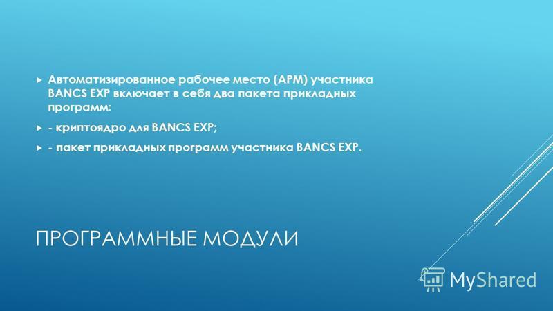 ПРОГРАММНЫЕ МОДУЛИ Автоматизированное рабочее место (АРМ) участника BANCS EXP включает в себя два пакета прикладных программ: -крипто ядро для BANCS EXP; - пакет прикладных программ участника BANCS EXP.