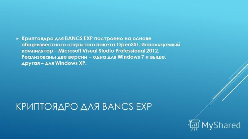 КРИПТОЯДРО ДЛЯ BANCS EXP Криптоядро для BANCS EXP построено на основе общеизвестного открытого пакета OpenSSL. Используемый компилятор – Microsoft Visual Studio Professional 2012. Реализованы две версии – одна для Windows 7 и выше, другая – для Windo