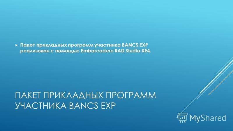 ПАКЕТ ПРИКЛАДНЫХ ПРОГРАММ УЧАСТНИКА BANCS EXP Пакет прикладных программ участника BANCS EXP реализован с помощью Embarcadero RAD Studio XE4.