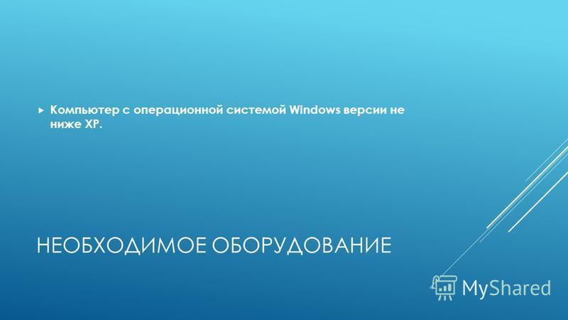 НЕОБХОДИМОЕ ОБОРУДОВАНИЕ Компьютер с операционной системой Windows версии не ниже XP.