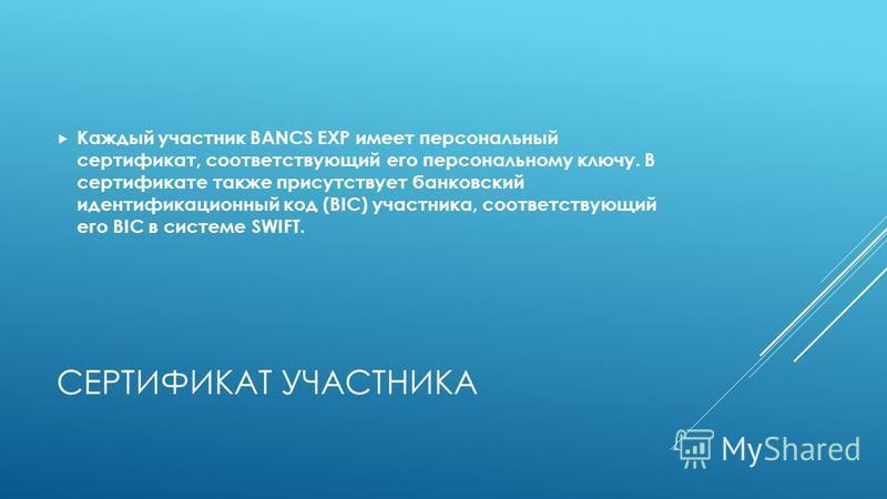 СЕРТИФИКАТ УЧАСТНИКА Каждый участник BANCS EXP имеет персональный сертификат, соответствующий его персональному ключу. В сертификате также присутствует банковский идентификационный код (BIC) участника, соответствующий его BIC в системе SWIFT.