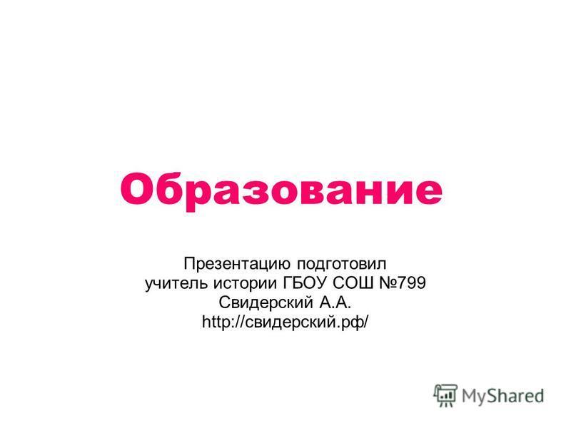 Образование Презентацию подготовил учитель истории ГБОУ СОШ 799 Свидерский А.А. http://свидерский.рф/