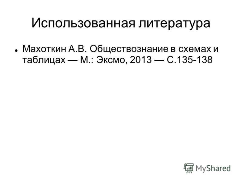 Использованная литература Махоткин А.В. Обществознание в схемах и таблицах М.: Эксмо, 2013 С.135-138