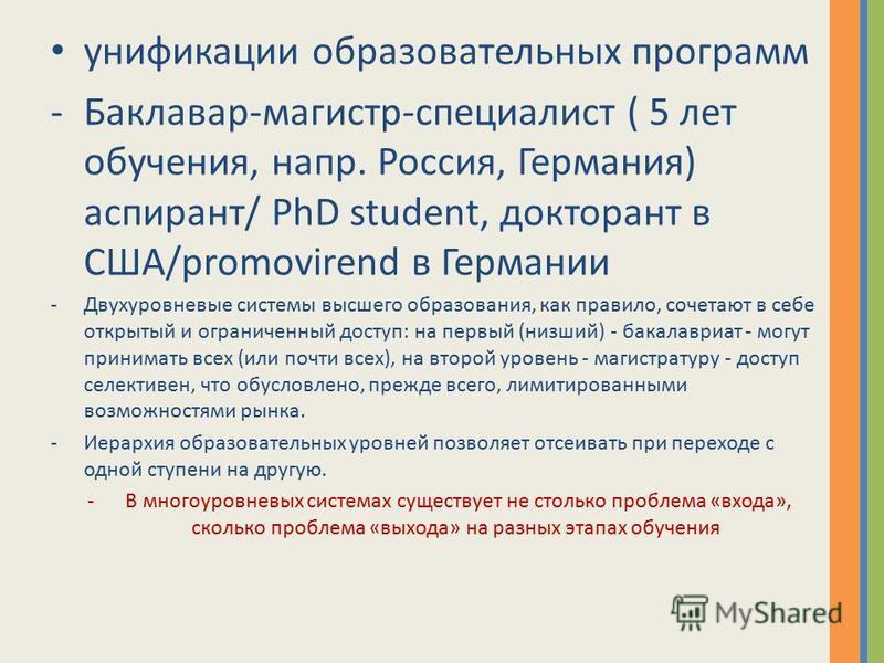 унификации образовательных программ -Баклавар-магистр-специалист ( 5 лет обучения, напр. Россия, Германия) аспирант/ PhD student, докторант в США/promovirend в Германии -Двухуровневые системы высшего образования, как правило, сочетают в себе открытый
