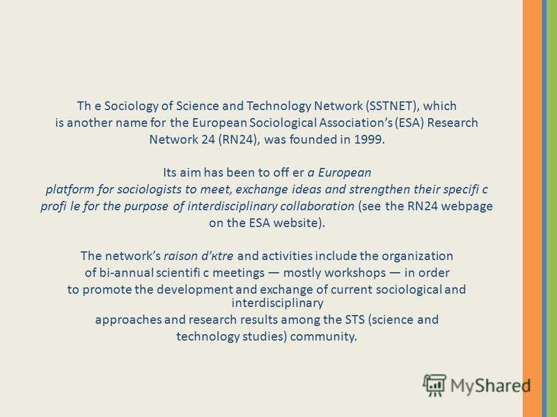 Th e Sociology of Science and Technology Network (SSTNET), which is another name for the European Sociological Associations (ESA) Research Network 24 (RN24), was founded in 1999. Its aim has been to off er a European platform for sociologists to meet