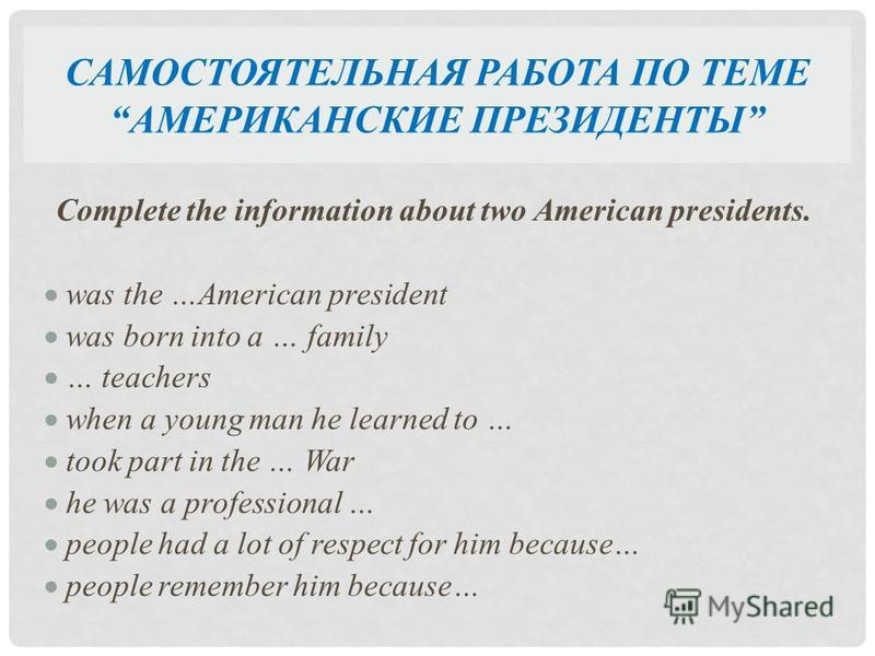САМОСТОЯТЕЛЬНАЯ РАБОТА ПО ТЕМЕ АМЕРИКАНСКИЕ ПРЕЗИДЕНТЫ Complete the information about two American presidents. was the …American president was born into a … family … teachers when a young man he learned to … took part in the … War he was a profession