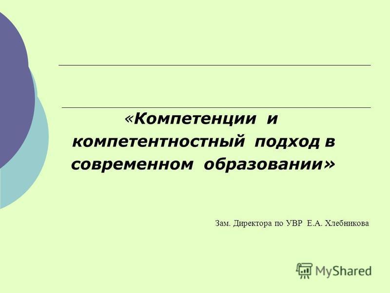 «Компетенции и компетентностный подход в современном образовании» Зам. Директора по УВР Е.А. Хлебникова