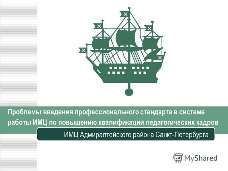 Проблемы введения профессионального стандарта в системе работы ИМЦ по повышению квалификации педагогических кадров ИМЦ Адмиралтейского района Санкт-Петербурга