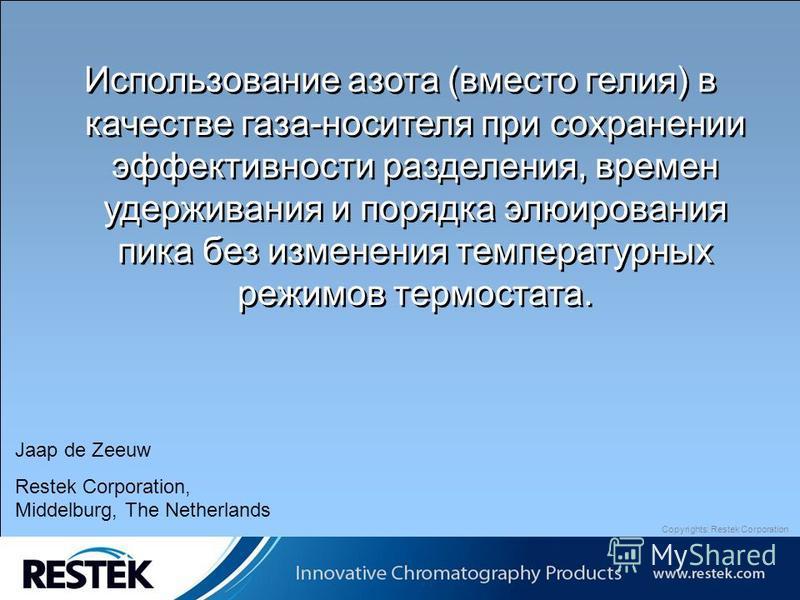 Copyrights: Restek Corporation Использование азота (вместо гелия) в качестве газа-носителя при сохранении эффективности разделения, времен удерживания и порядка элюирования пика без изменения температурных режимов термостата. Jaap de Zeeuw Restek Cor