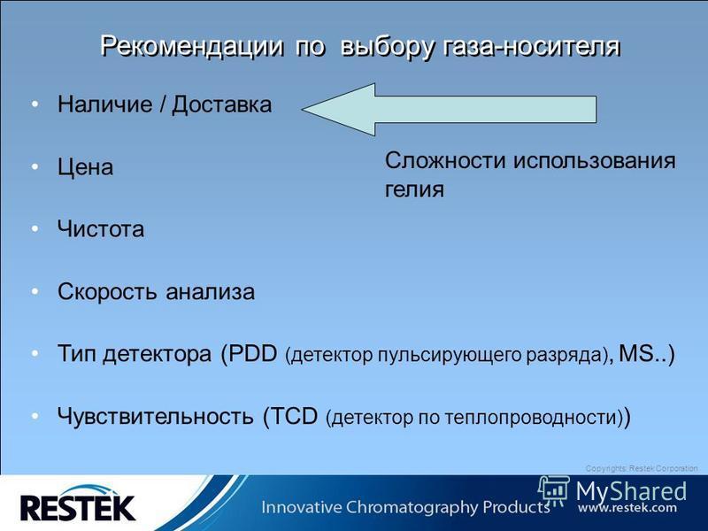Copyrights: Restek Corporation Рекомендации по выбору газа-носителя Наличие / Доставка Цена Чистота Скорость анализа Тип детектора (PDD (детектор пульсирующего разряда), MS..) Чувствительность (TCD (детектор по теплопроводности) ) Сложности использов
