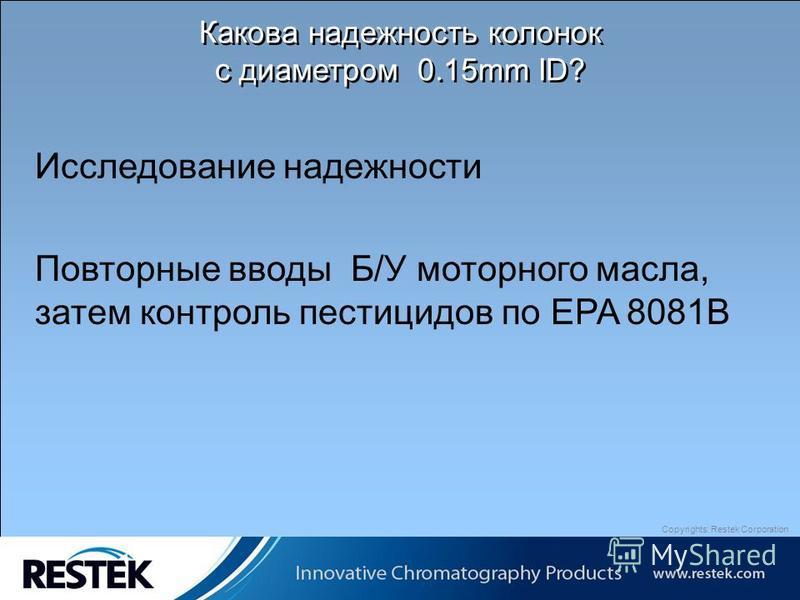 Copyrights: Restek Corporation Какова надежность колонок с диаметром 0.15mm ID? Исследование надежности Повторные вводы Б/У моторного масла, затем контроль пестицидов по EPA 8081B