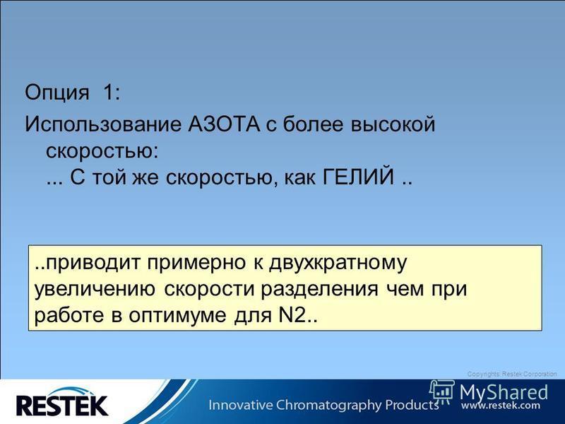 Copyrights: Restek Corporation Опция 1: Использование АЗОТА с более высокой скоростью:... С той же скоростью, как ГЕЛИЙ....приводит примерно к двухкратному увеличению скорости разделения чем при работе в оптимуме для N2..