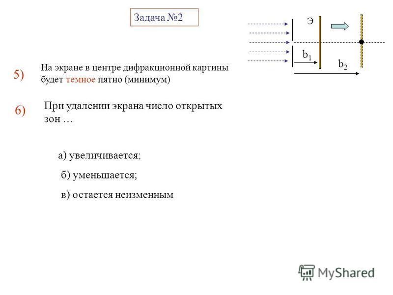 Задача 2 5) b1b1 b2b2 Э 6)6) На экране в центре дифракционной картины будет темное пятно (минимум) При удалении экрана число открытых зон … а) увеличивается; б) уменьшается; в) остается неизменным
