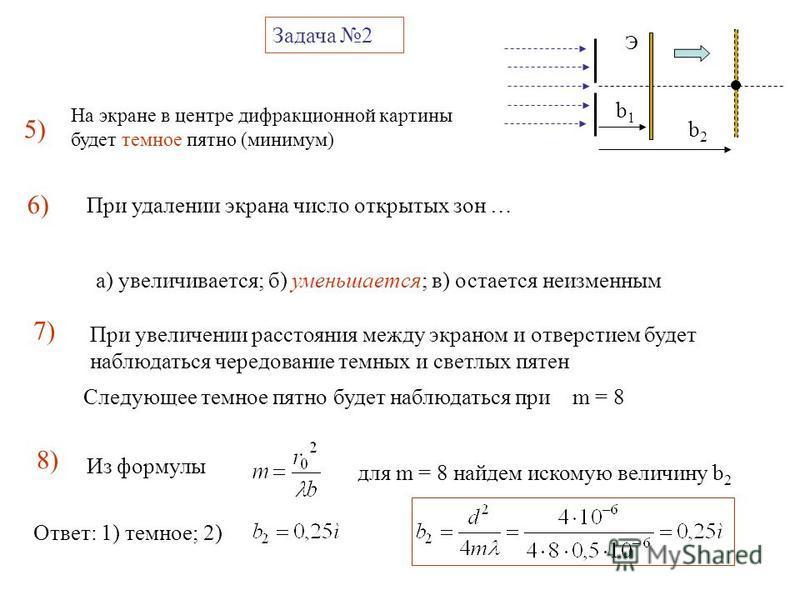 Задача 2 5) b1b1 b2b2 Э 6)6) На экране в центре дифракционной картины будет темное пятно (минимум) При удалении экрана число открытых зон … а) увеличивается; б) уменьшается; в) остается неизменным 7) Следующее темное пятно будет наблюдаться при m = 8